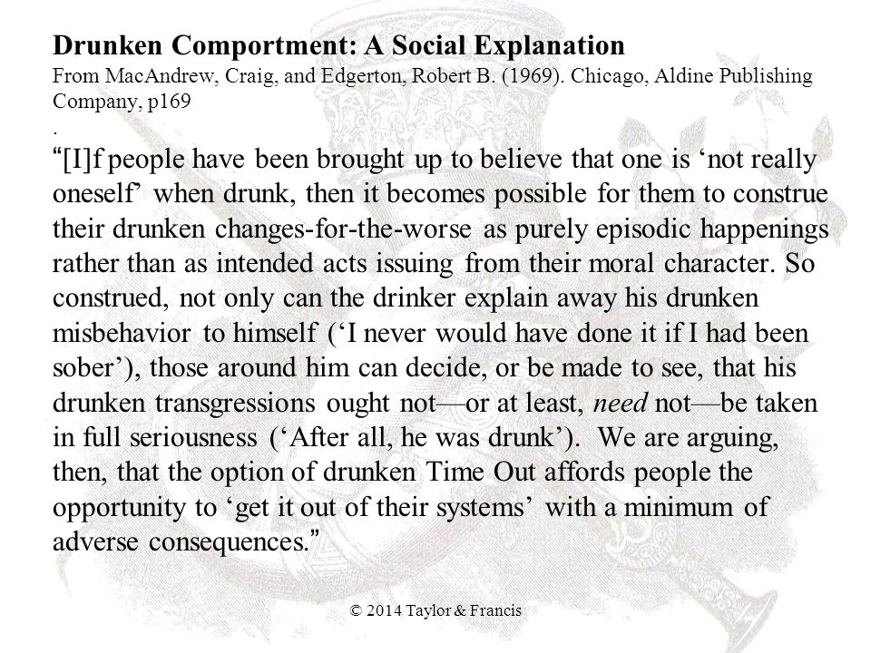 Drunken Comportment: A Social Explanation From MacAndrew, Craig, and Edgerton, Robert B. (1969). Chicago, Aldine Publishing Company, p169 . [I]f people have been brought up to believe that one is 'not really oneself' when drunk, then it becomes possible for them to construe their drunken changes-for-the-worse as purely episodic happenings rather than as intended acts issuing from their moral character. So construed, not only can the drinker explain away his drunken misbehavior to himself ('I never would have done it if I had been sober'), those around him can decide, or be made to see, that his drunken transgressions ought not—or at least, need not—be taken in full seriousness ('After all, he was drunk'). We are arguing, then, that the option of drunken Time Out affords people the opportunity to 'get it out of their systems' with a minimum of adverse consequences.
